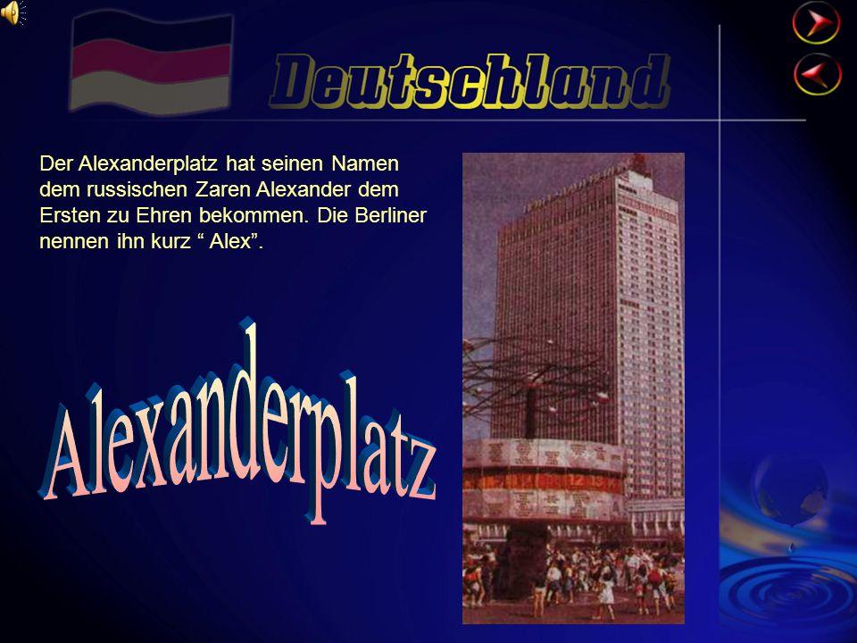 Der Alexanderplatz hat seinen Namen dem russischen Zaren Alexander dem Ersten zu Ehren bekommen. Die Berliner nennen ihn kurz Alex .