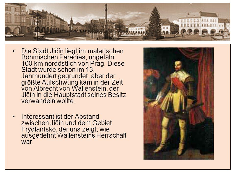 Die Stadt Jičín liegt im malerischen Böhmischen Paradies, ungefähr 100 km nordöstlich von Prag. Diese Stadt wurde schon im 13. Jahrhundert gegründet, aber der größte Aufschwung kam in der Zeit von Albrecht von Wallenstein, der Jičín in die Hauptstadt seines Besitz verwandeln wollte.