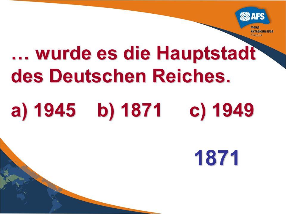 1871 … wurde es die Hauptstadt des Deutschen Reiches.