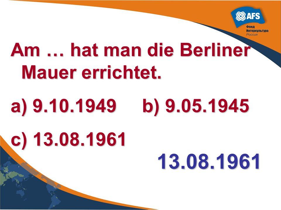 13.08.1961 Am … hat man die Berliner Mauer errichtet.