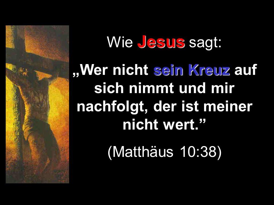"""Wie Jesus sagt: """"Wer nicht sein Kreuz auf sich nimmt und mir nachfolgt, der ist meiner nicht wert."""