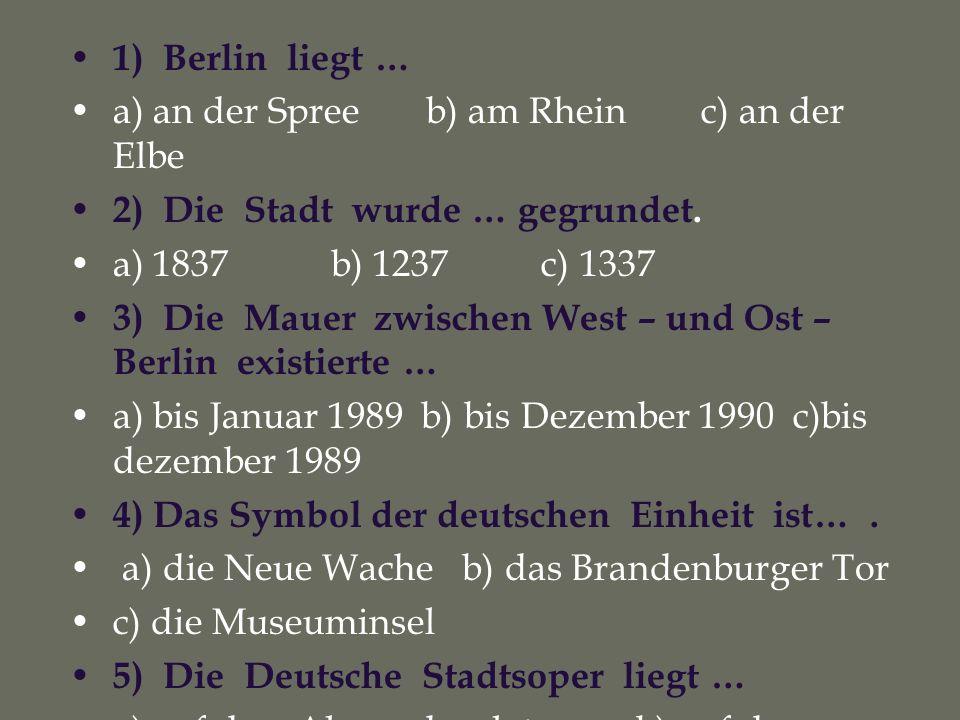 1) Berlin liegt … a) an der Spree b) am Rhein c) an der Elbe. 2) Die Stadt wurde … gegrundet.