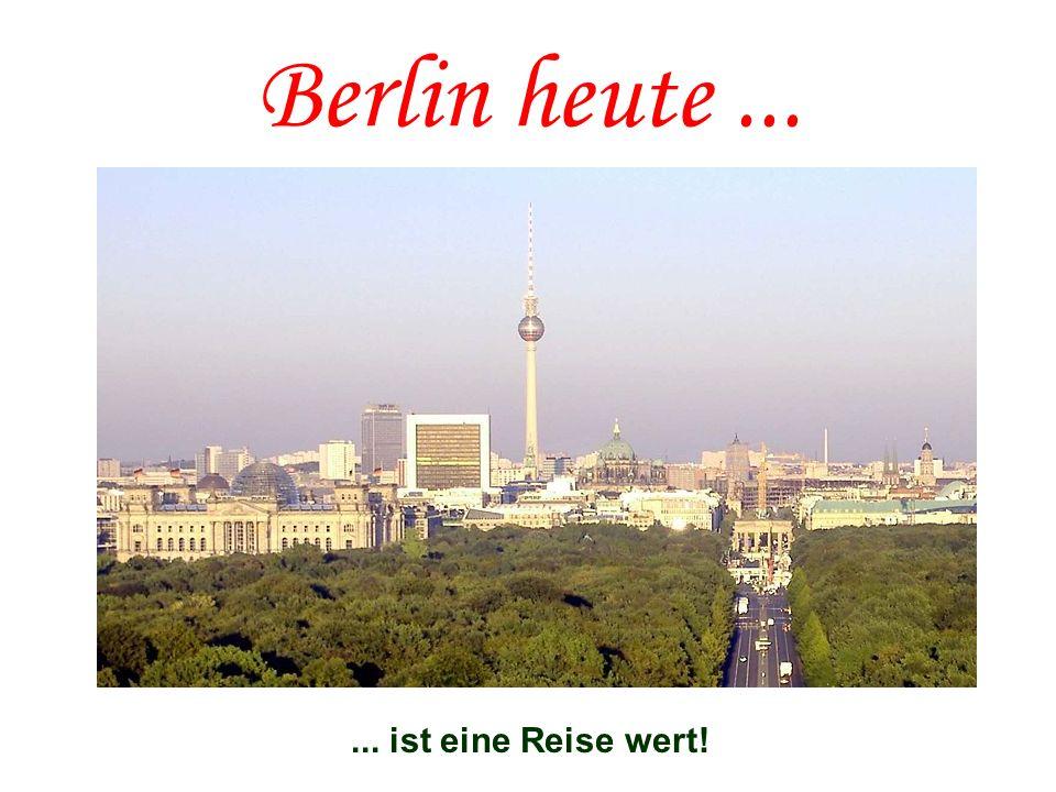 Berlin heute ... ... ist eine Reise wert!