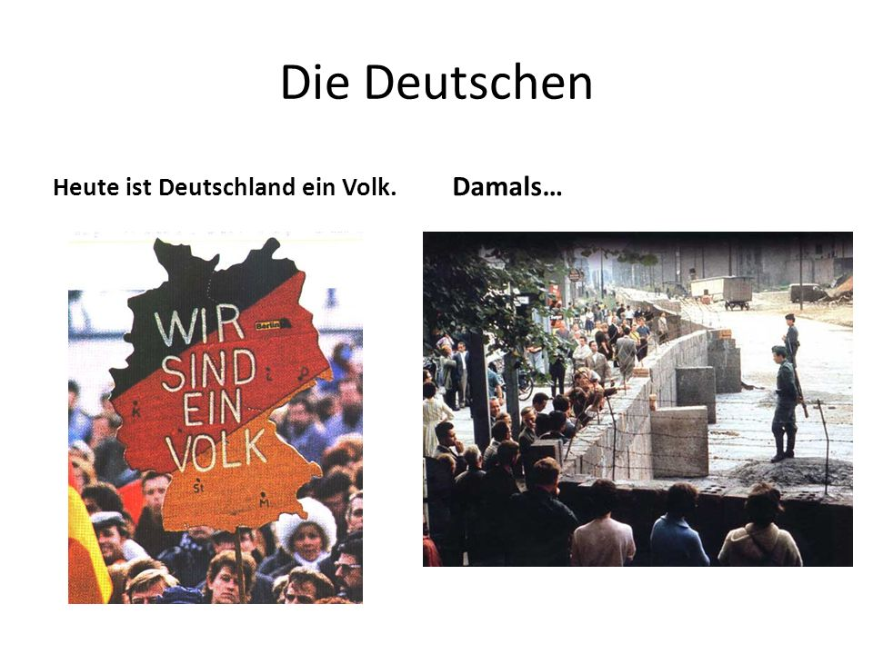 Die Deutschen Heute ist Deutschland ein Volk. Damals…