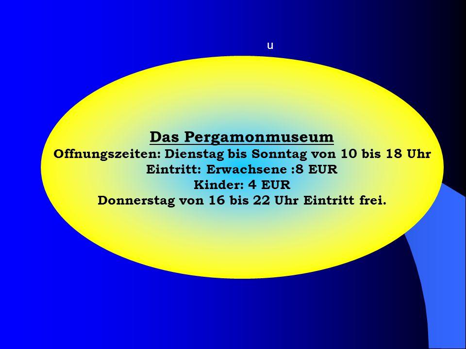 u Das Pergamonmuseum. Offnungszeiten: Dienstag bis Sonntag von 10 bis 18 Uhr. Eintritt: Erwachsene :8 EUR.