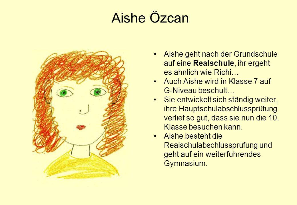 Aishe Özcan Aishe geht nach der Grundschule auf eine Realschule, ihr ergeht es ähnlich wie Richi… Auch Aishe wird in Klasse 7 auf G-Niveau beschult…