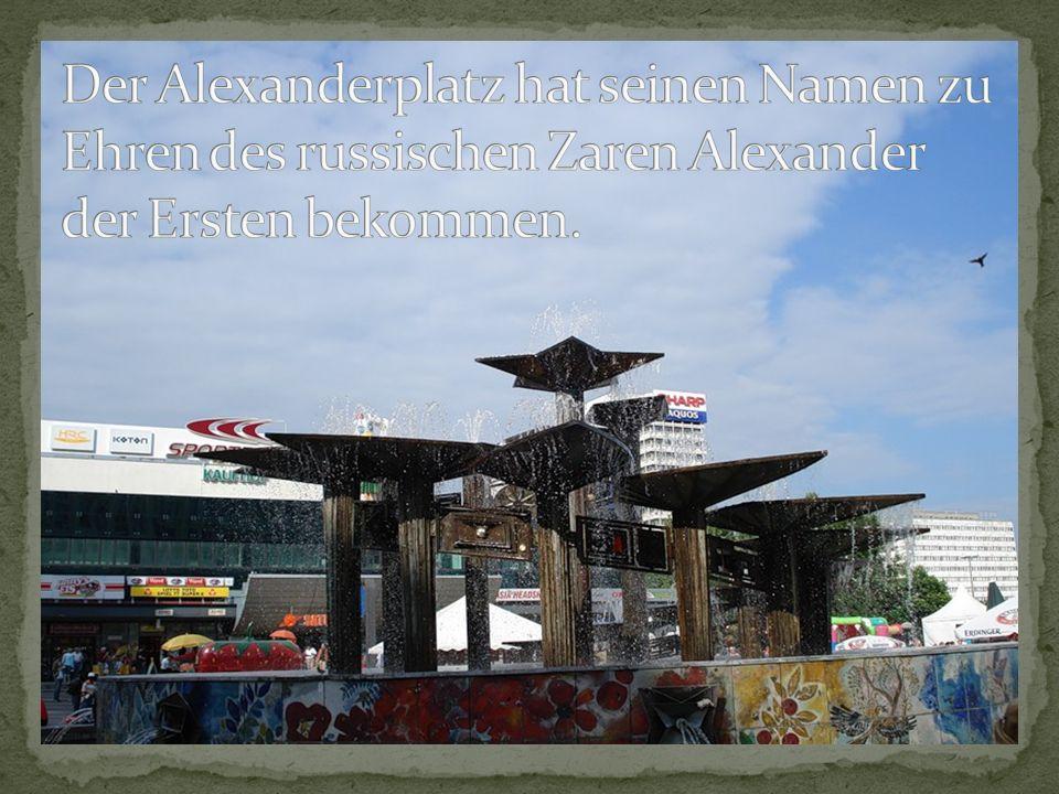 Der Alexanderplatz hat seinen Namen zu Ehren des russischen Zaren Alexander der Ersten bekommen.