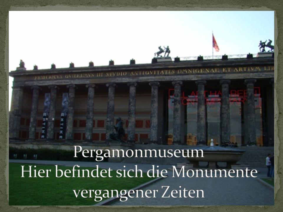Pergamonmuseum Hier befindet sich die Monumente vergangener Zeiten