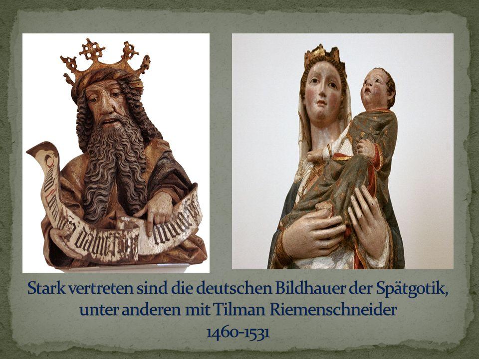 Stark vertreten sind die deutschen Bildhauer der Spätgotik, unter anderen mit Tilman Riemenschneider 1460-1531