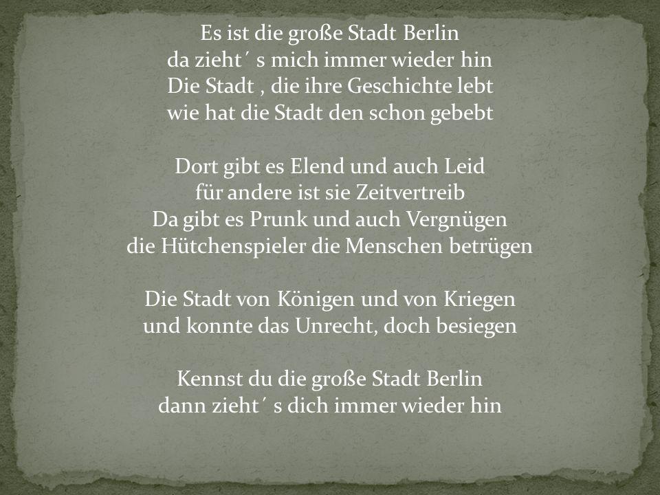Es ist die große Stadt Berlin da zieht´ s mich immer wieder hin Die Stadt , die ihre Geschichte lebt wie hat die Stadt den schon gebebt Dort gibt es Elend und auch Leid für andere ist sie Zeitvertreib Da gibt es Prunk und auch Vergnügen die Hütchenspieler die Menschen betrügen Die Stadt von Königen und von Kriegen und konnte das Unrecht, doch besiegen Kennst du die große Stadt Berlin dann zieht´ s dich immer wieder hin