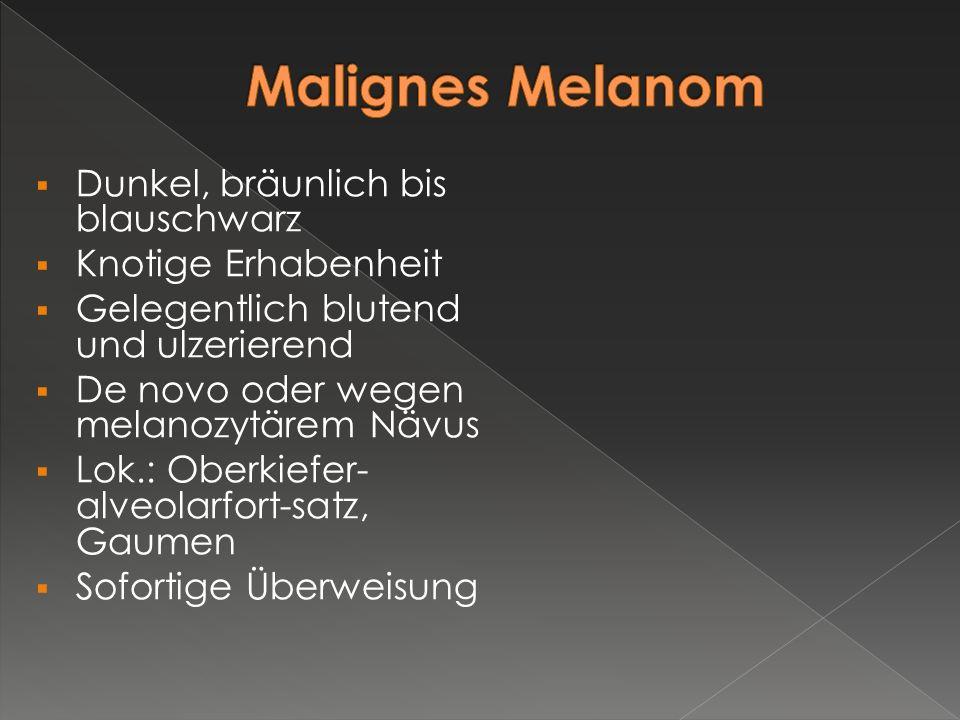 Malignes Melanom Dunkel, bräunlich bis blauschwarz Knotige Erhabenheit