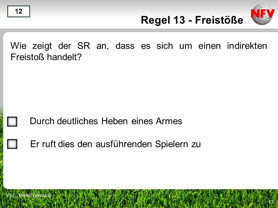 Regel 13 - Freistöße 12. Wie zeigt der SR an, dass es sich um einen indirekten Freistoß handelt Durch deutliches Heben eines Armes.