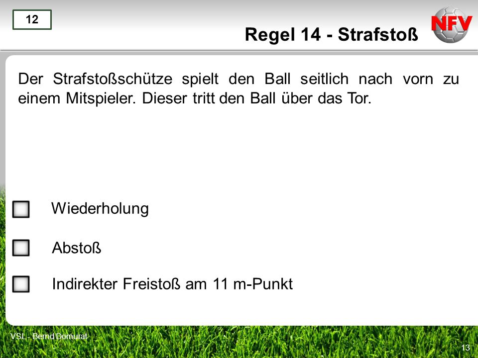 Regel 14 - Strafstoß12. Der Strafstoßschütze spielt den Ball seitlich nach vorn zu einem Mitspieler. Dieser tritt den Ball über das Tor.
