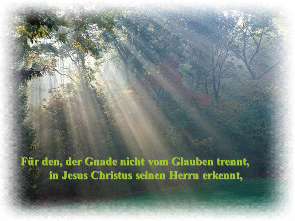 Für den, der Gnade nicht vom Glauben trennt, in Jesus Christus seinen Herrn erkennt,