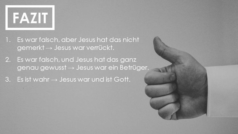 FAZIT Es war falsch, aber Jesus hat das nicht gemerkt → Jesus war verrückt.