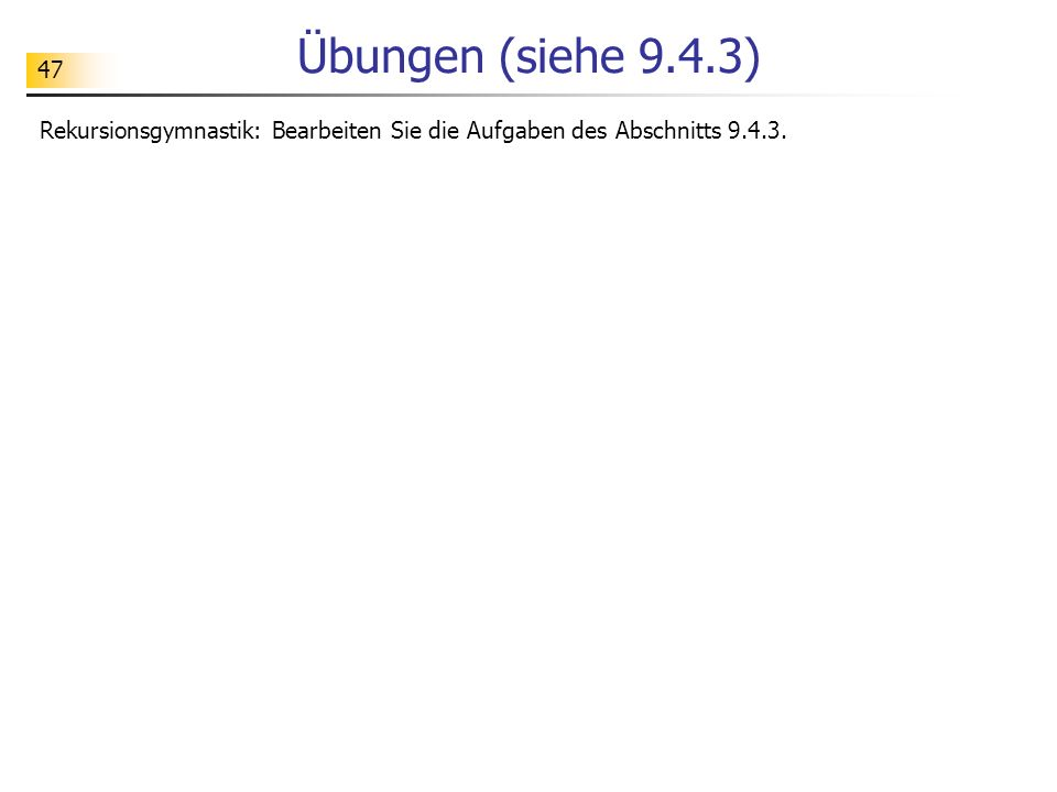 Übungen (siehe 9.4.3) Rekursionsgymnastik: Bearbeiten Sie die Aufgaben des Abschnitts 9.4.3.
