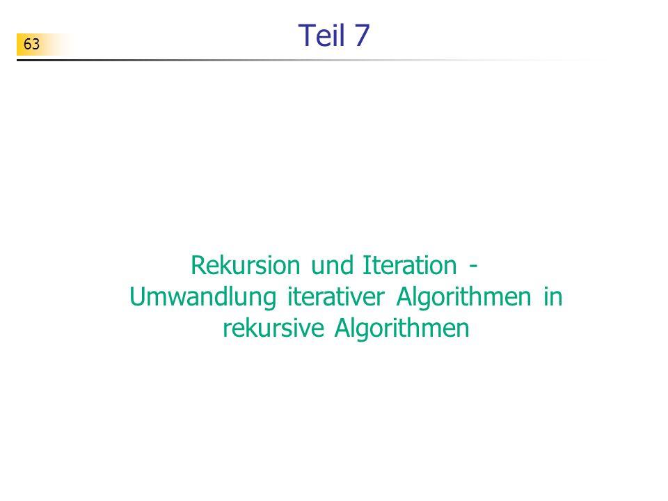 Teil 7 Rekursion und Iteration - Umwandlung iterativer Algorithmen in rekursive Algorithmen