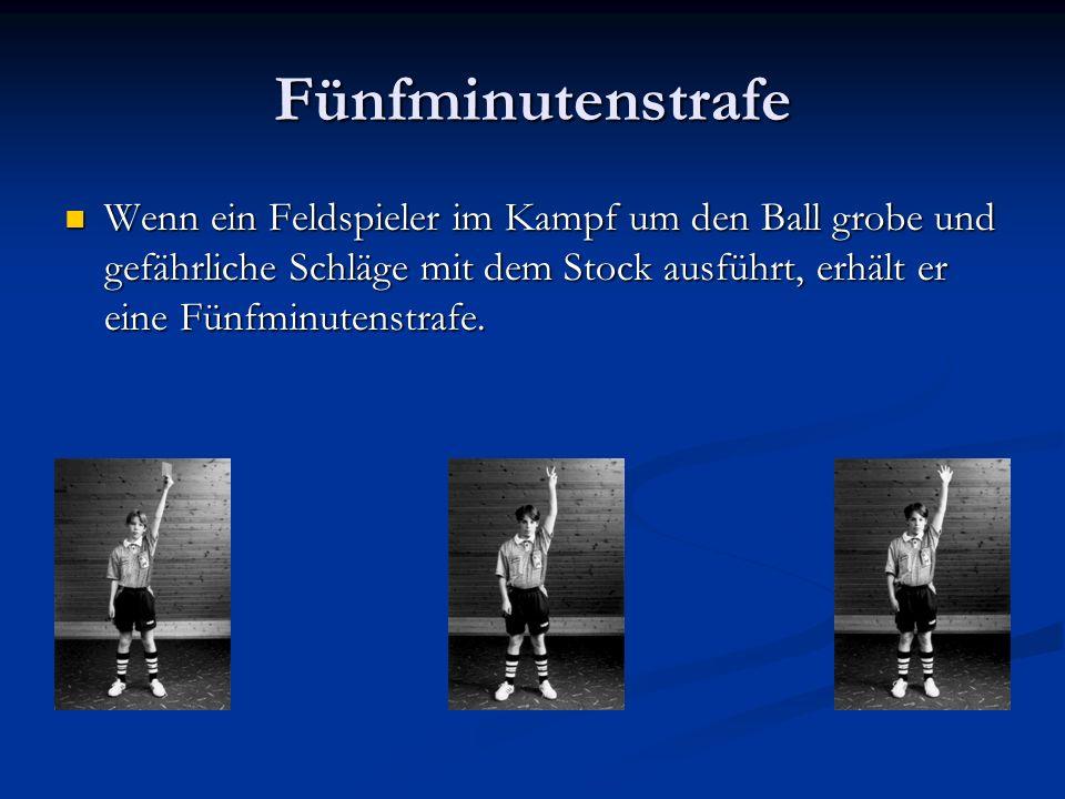 Fünfminutenstrafe Wenn ein Feldspieler im Kampf um den Ball grobe und gefährliche Schläge mit dem Stock ausführt, erhält er eine Fünfminutenstrafe.