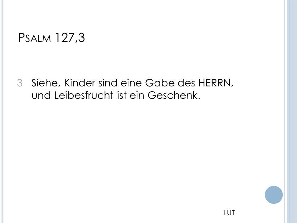 Psalm 127,3 3 Siehe, Kinder sind eine Gabe des HERRN, und Leibesfrucht ist ein Geschenk. LUT