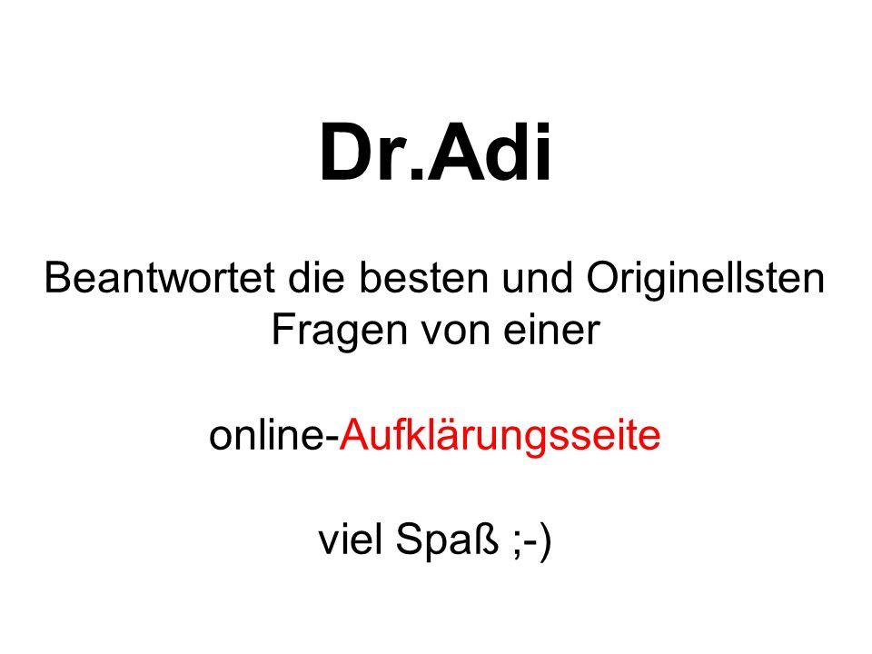 Dr.Adi Beantwortet die besten und Originellsten Fragen von einer online-Aufklärungsseite viel Spaß ;-)