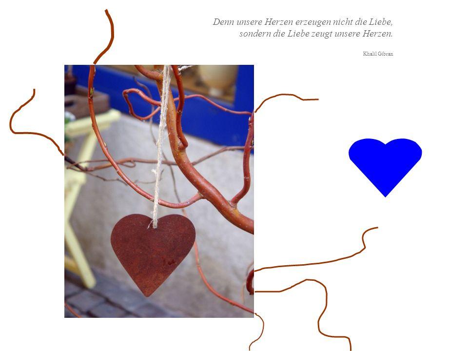 Denn unsere Herzen erzeugen nicht die Liebe, sondern die Liebe zeugt unsere Herzen.