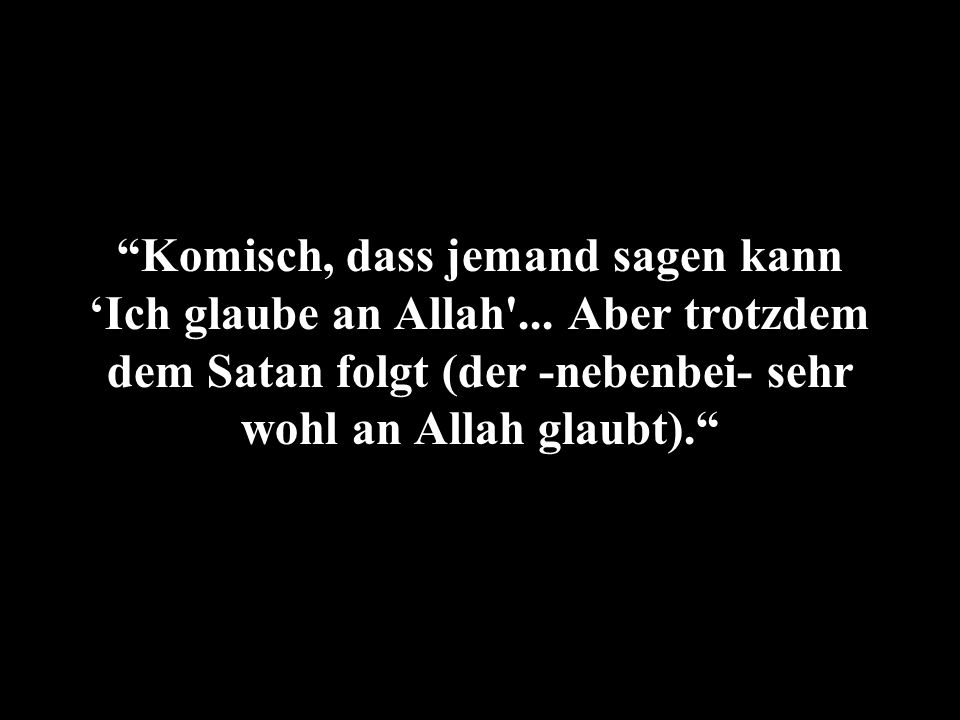 Komisch, dass jemand sagen kann 'Ich glaube an Allah