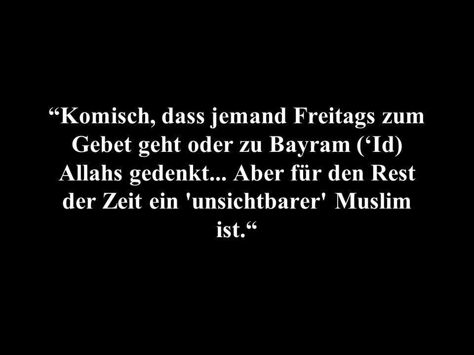 Komisch, dass jemand Freitags zum Gebet geht oder zu Bayram ('Id) Allahs gedenkt...