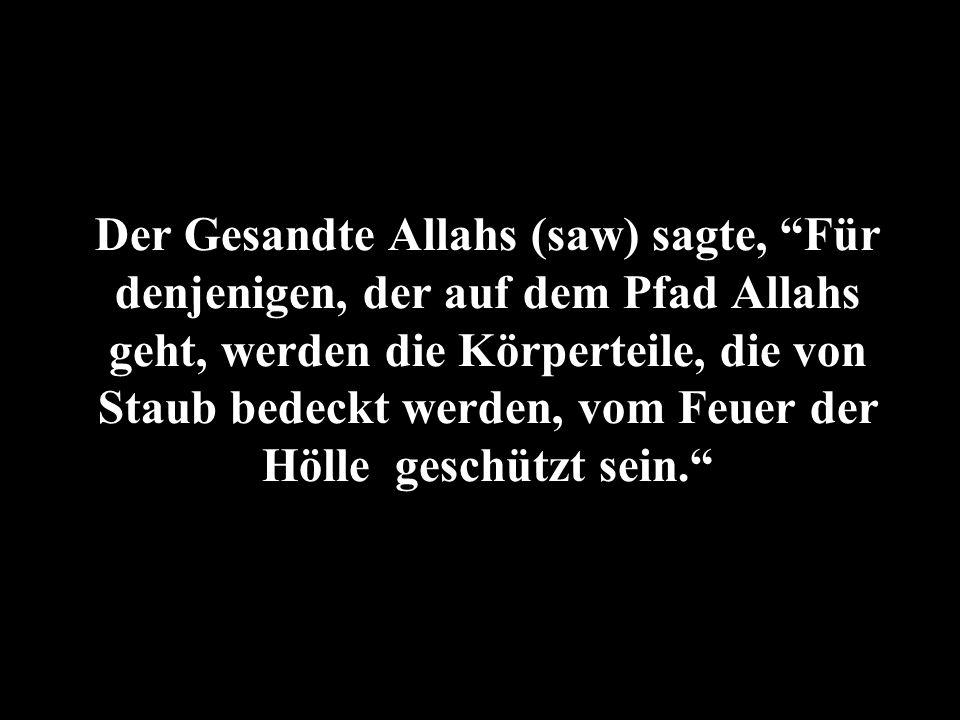 Der Gesandte Allahs (saw) sagte, Für denjenigen, der auf dem Pfad Allahs geht, werden die Körperteile, die von Staub bedeckt werden, vom Feuer der Hölle geschützt sein.