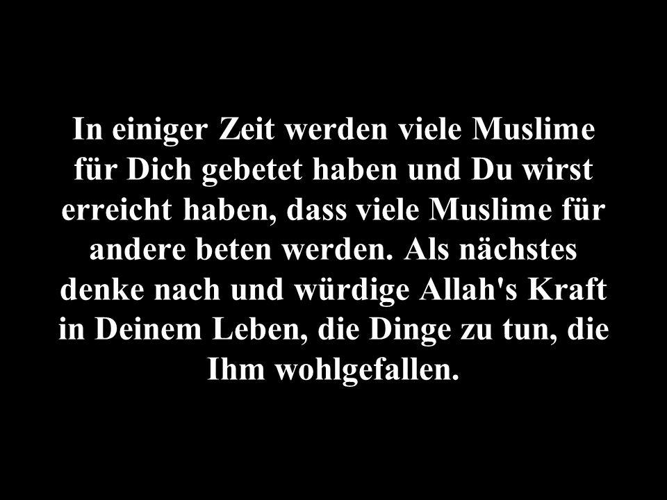 In einiger Zeit werden viele Muslime für Dich gebetet haben und Du wirst erreicht haben, dass viele Muslime für andere beten werden.