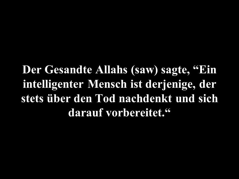 Der Gesandte Allahs (saw) sagte, Ein intelligenter Mensch ist derjenige, der stets über den Tod nachdenkt und sich darauf vorbereitet.