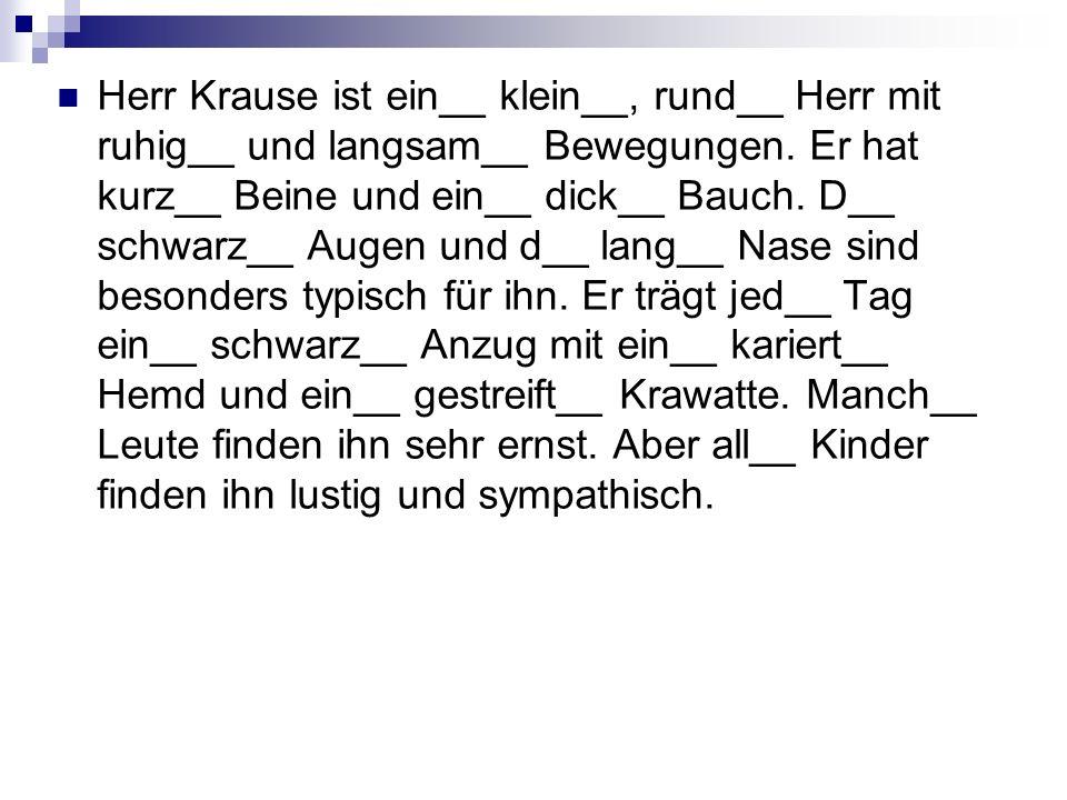Herr Krause ist ein__ klein__, rund__ Herr mit ruhig__ und langsam__ Bewegungen.