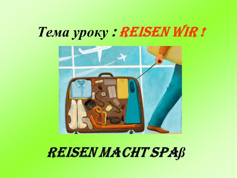 Тема уроку : Reisen wir ! Reisen macht Spaß