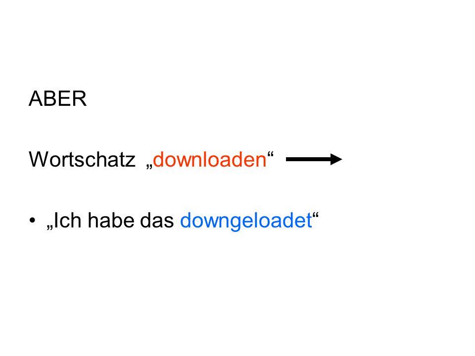 """ABER Wortschatz """"downloaden """"Ich habe das downgeloadet"""
