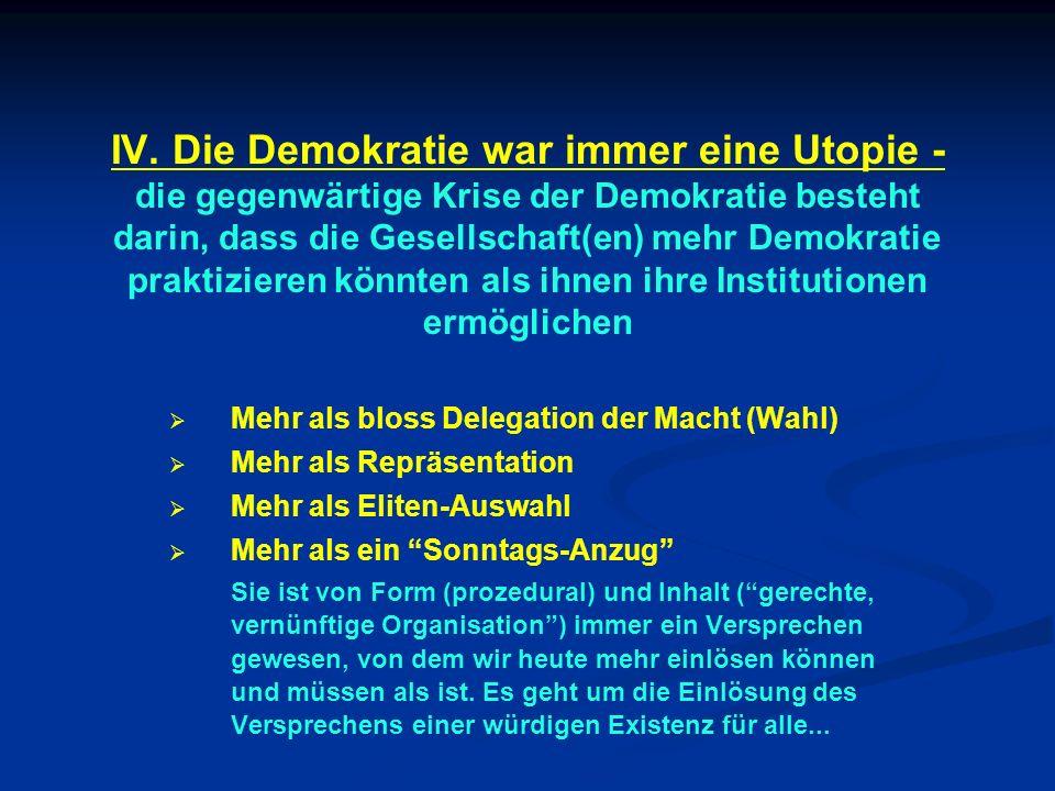 IV. Die Demokratie war immer eine Utopie - die gegenwärtige Krise der Demokratie besteht darin, dass die Gesellschaft(en) mehr Demokratie praktizieren könnten als ihnen ihre Institutionen ermöglichen