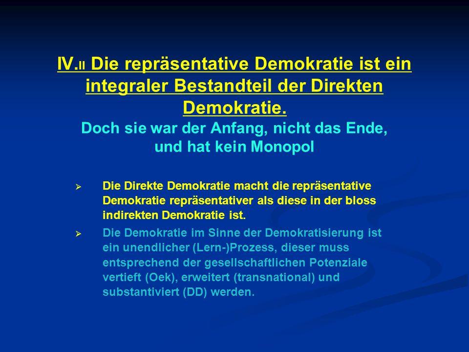 IV.II Die repräsentative Demokratie ist ein integraler Bestandteil der Direkten Demokratie. Doch sie war der Anfang, nicht das Ende, und hat kein Monopol