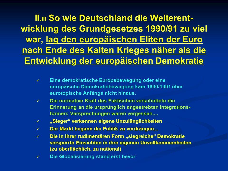 II.III So wie Deutschland die Weiterent-wicklung des Grundgesetzes 1990/91 zu viel war, lag den europäischen Eliten der Euro nach Ende des Kalten Krieges näher als die Entwicklung der europäischen Demokratie