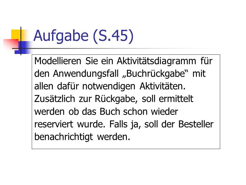 Aufgabe (S.45) Modellieren Sie ein Aktivitätsdiagramm für