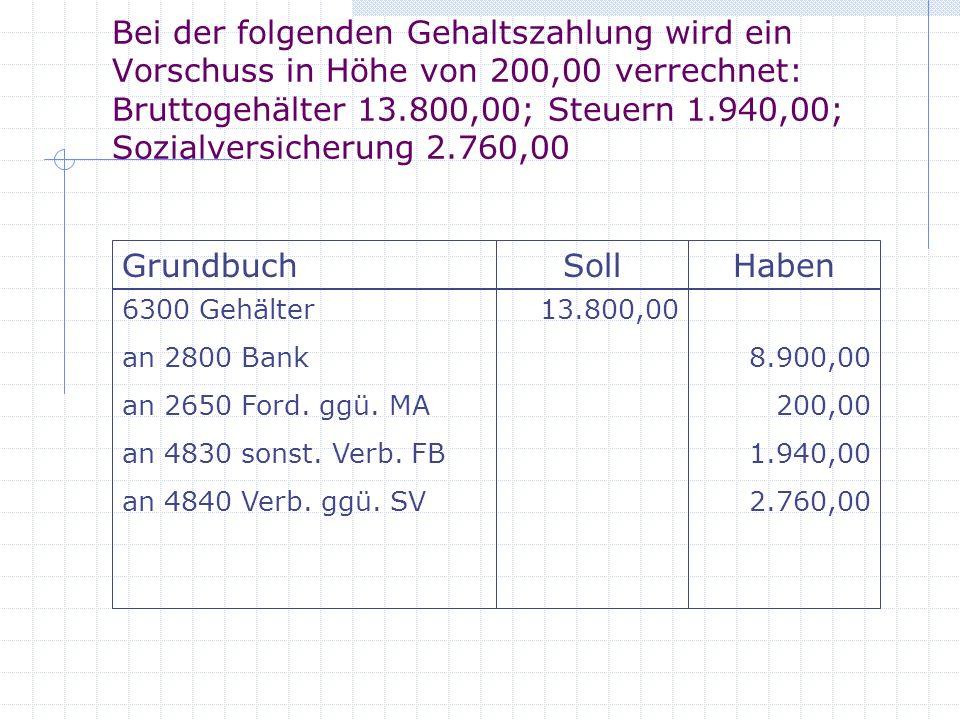 Bei der folgenden Gehaltszahlung wird ein Vorschuss in Höhe von 200,00 verrechnet: Bruttogehälter 13.800,00; Steuern 1.940,00; Sozialversicherung 2.760,00