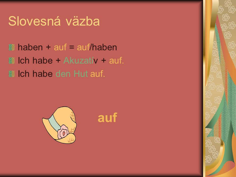 Slovesná väzba auf haben + auf = auf/haben Ich habe + Akuzatív + auf.