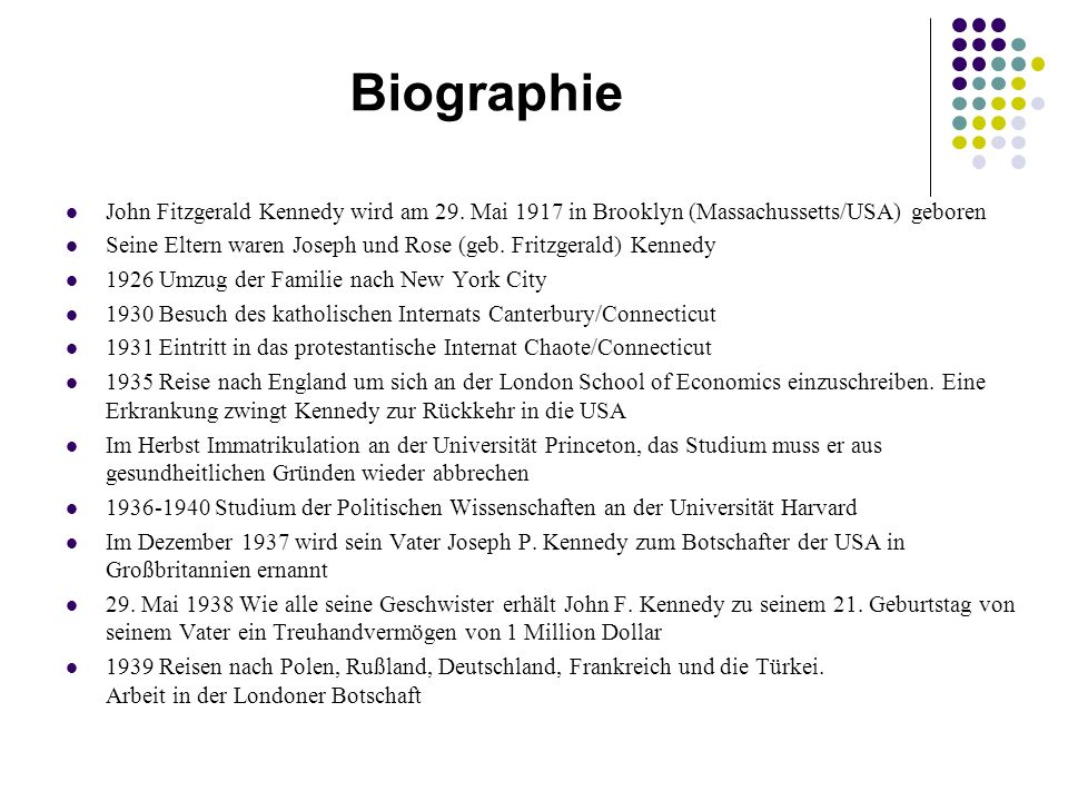 Biographie John Fitzgerald Kennedy wird am 29. Mai 1917 in Brooklyn (Massachussetts/USA) geboren.
