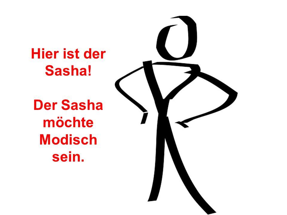 Der Sasha möchte Modisch sein.