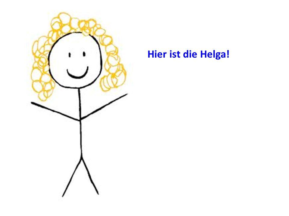 Hier ist die Helga!