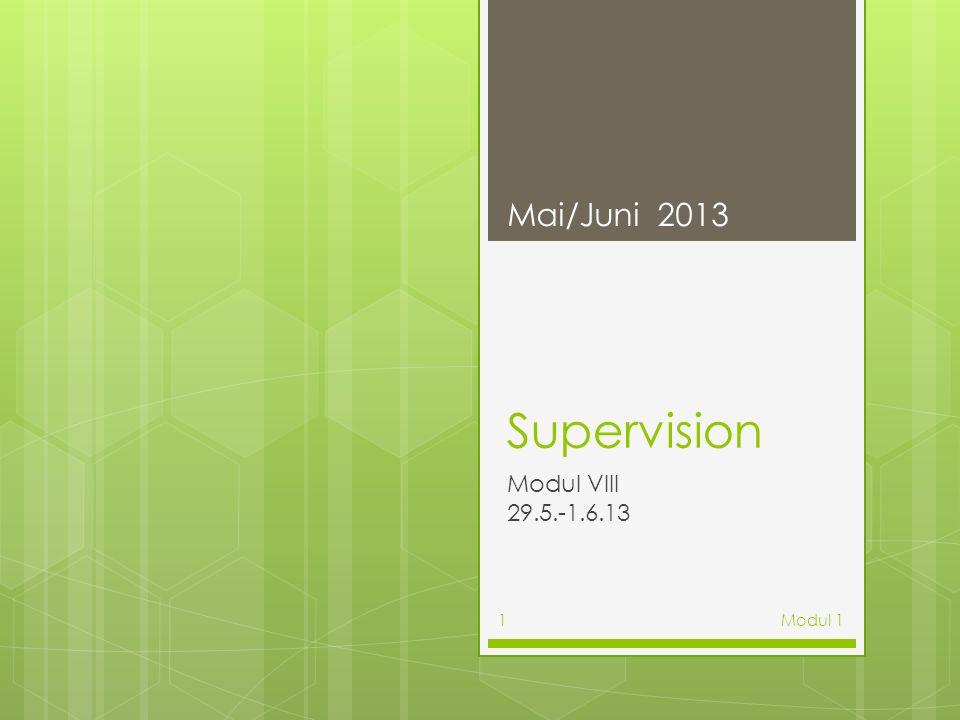 Mai/Juni 2013 Supervision Modul VIII 29.5.-1.6.13 Modul 1