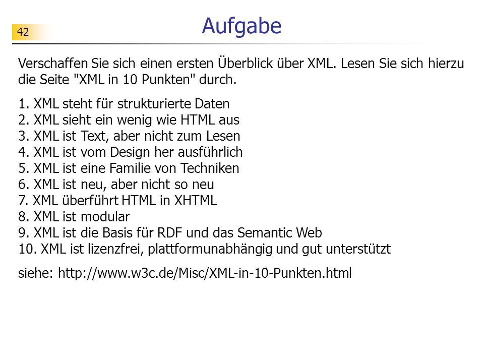 Aufgabe Verschaffen Sie sich einen ersten Überblick über XML. Lesen Sie sich hierzu die Seite XML in 10 Punkten durch.