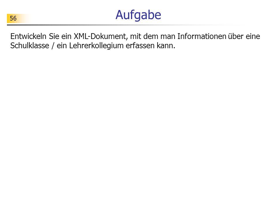 Aufgabe Entwickeln Sie ein XML-Dokument, mit dem man Informationen über eine Schulklasse / ein Lehrerkollegium erfassen kann.