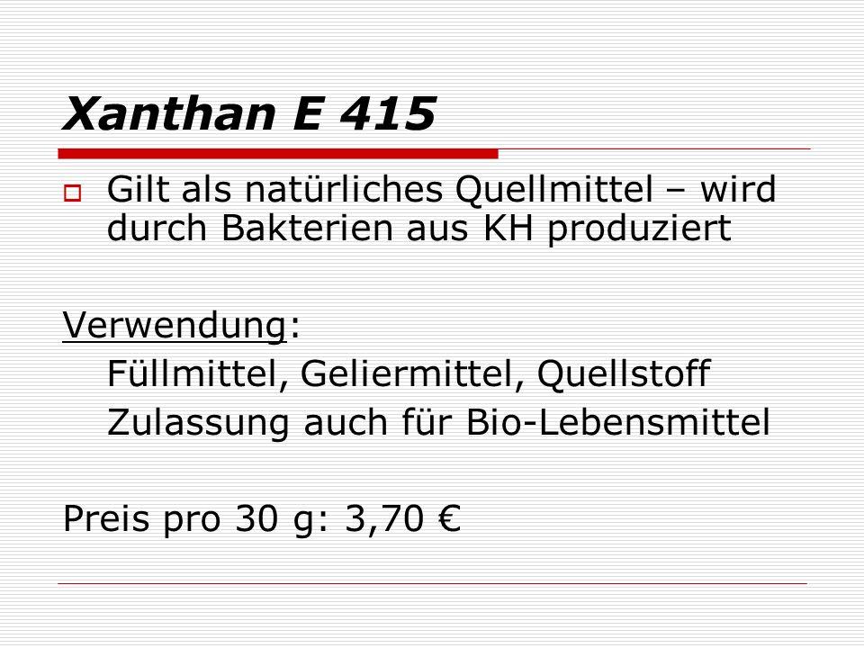 Xanthan E 415 Gilt als natürliches Quellmittel – wird durch Bakterien aus KH produziert. Verwendung: