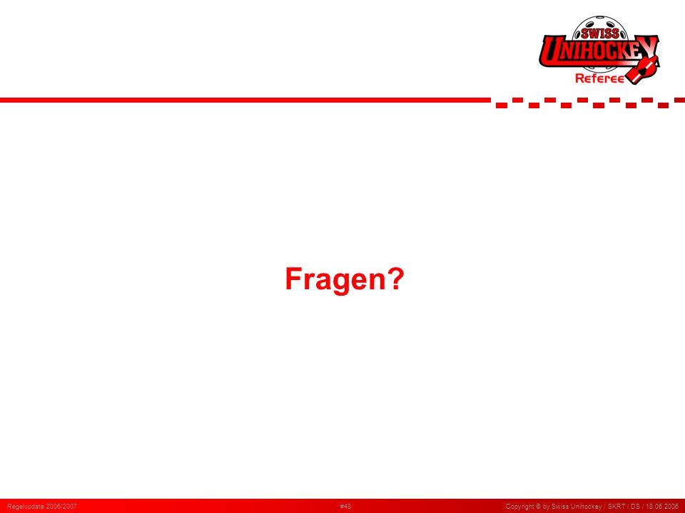 Fragen Regelupdate 2006/2007 Copyright © by Swiss Unihockey / SKRT / DS /