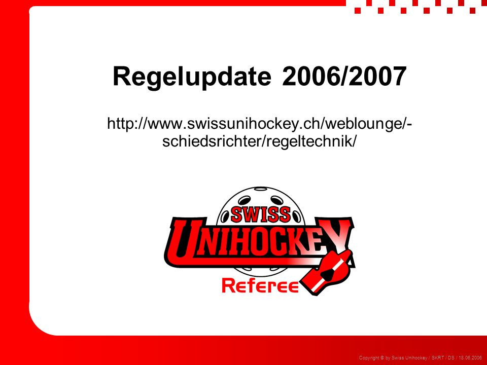 Regelupdate 2006/ Copyright © by Swiss Unihockey / SKRT / DS /