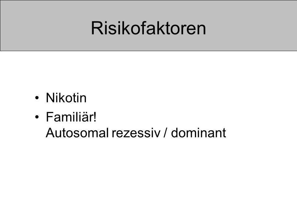 Risikofaktoren Nikotin Familiär! Autosomal rezessiv / dominant