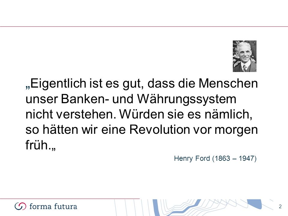 """""""Eigentlich ist es gut, dass die Menschen unser Banken- und Währungssystem nicht verstehen. Würden sie es nämlich, so hätten wir eine Revolution vor morgen früh."""""""